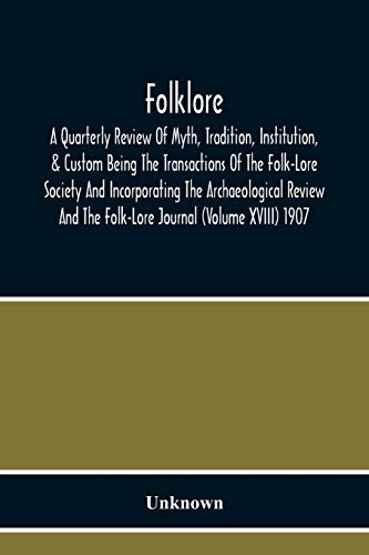 Folklore; A Quarterly Review Of Myth, Tradition, Institution, & Custom Being The Transactions Of The Folk-Lore Society And Incorporating The ... And The Folk-Lore Journal (Volume Xviii) 1907