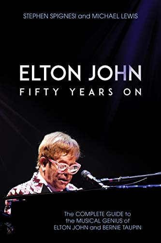 Elton John: Fifty Years On: The Complete Guide to the Musical Genius of Elton John and Bernie Taupin (English Edition)