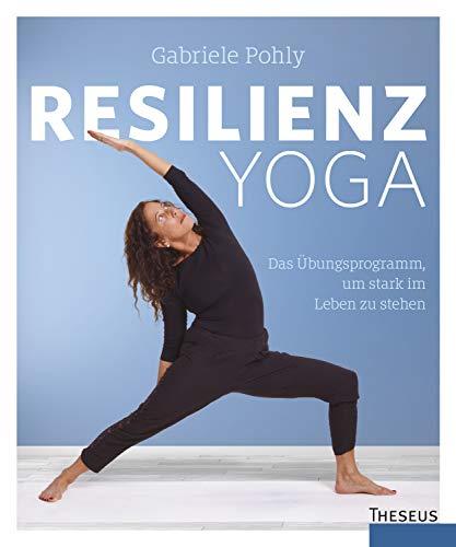 Resilienz Yoga: Das Übungsprogramm, um stark im Leben zu stehen