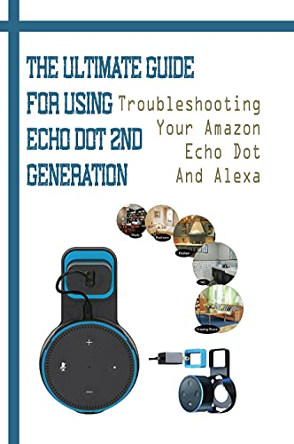 The Ultimate Guide For Using Echo Dot 2nd Generation: Troubleshooting Your Amazon Echo Dot And Alexa: Control Your Fire Tv With Alexa (English Edition)