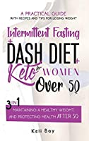 Intermittent Fasting + Dash Diet + Keto For Women over 50: : 3 in 1: A practical guide with recipes and tips for losing weight, maintaining a healthy weight, and protecting health after 50