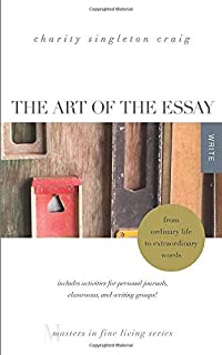 The Art of the Essay: From Ordinary Life to Extraordinary Words—includes activities for personal journals, classrooms, and writing groups!: (Masters in Fine Living Series)