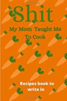 Shit My Mom Taught Me To Cook Recipes book to write in: Blank Recipe Book; Blank Cookbook; Personalized Recipe Book; Cute Recipe Book; Empty Recipe Book; Customized Recipe Book; Small Blank Cookbook; Blank Recipe Cookbook