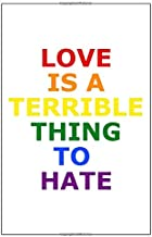 Love is terrible thing to hate: Colorful Notepad for LGBT Fans, Gay Pride Journal, Rainbow Notebook, Lesbian Wedding Planner, Composition Notebook, Adult book, 6x9'', over 100 pages