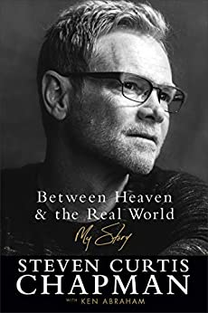 Between Heaven and the Real World: My Story by [Steven Curtis Chapman, Ken Abraham]