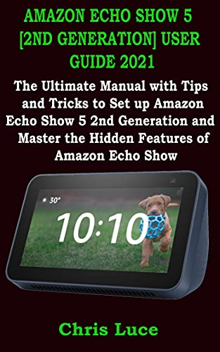 AMAZON ECHO SHOW 5 [2ND GENERATION] USER GUIDE 2021: The Ultimate Manual with Tips and Tricks to Set up Amazon Echo Show 5 2nd Generation and Master the ... of Amazon Echo Show (English Edition)