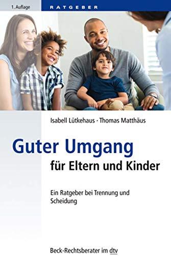 Guter Umgang für Eltern und Kinder: Ein Ratgeber bei Trennung und Scheidung (Beck-Rechtsberater im dtv 51227)