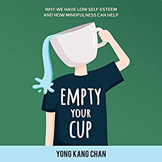 Empty Your Cup     Why We Have Low Self-Esteem and How Mindfulness Can Help              By:                                                                                                                                 Yong Kang Chan                               Narrated by:                                                                                                                                 Greg Zarcone                      Length: 2 hrs and 7 mins     9 ratings     Overall 4.1