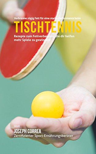 Best Bargain Verbrenne zügig Fett für eine starke Performance beim Tischtennis: Rezepte zum Fettverbennen, die dir helfen mehr Spiele zu gewinnen! (German Edition)