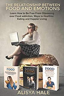 The Relationship between Food and Emotions: Learn How to Be Free from Obsessing over Food addiction and Ways to Healthy Ea...