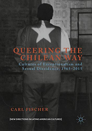 Queering the Chilean Way: Cultures of Exceptionalism and Sexual Dissidence, 1965–2015 (New Directions in Latino American Cultures)