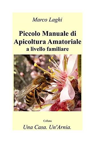 Piccolo Manuale di Apicoltura Amatoriale a Livello Familiare (Una Casa. Un'Arnia. Vol. 1) (Italian Edition)