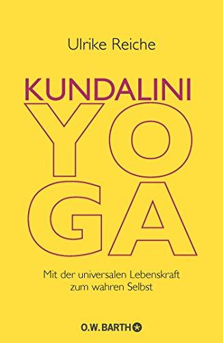 Kundalini-Yoga: Mit der universalen Lebenskraft zum wahren Selbst