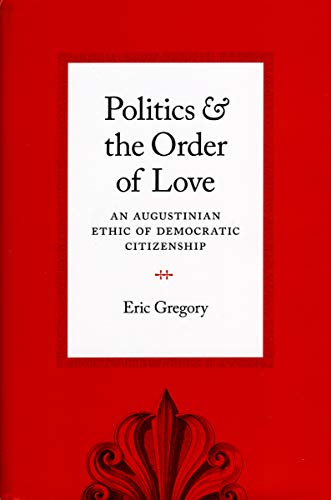 Politics and the Order of Love: An Augustinian Ethic of Democratic Citizenship