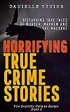 Horrifying True Crime Stories: Disturbing True Tales of Murder, Mayhem and The Macabre