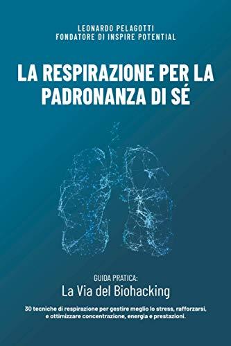 LA RESPIRAZIONE PER LA PADRONANZA DI SÉ: GUIDA PRATICA - La Via del Biohacking. 30 tecniche di respirazione per gestire meglio lo stress, rafforzarsi, ... concentrazione, energia e prestazioni.
