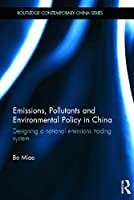 Emissions, Pollutants and Environmental Policy in China: Designing a National Emissions Trading System (Routledge Contemporary China Series)