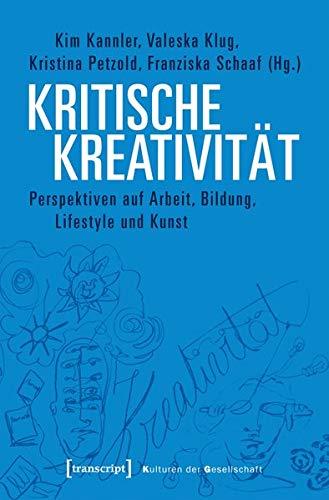 Kritische Kreativität: Perspektiven auf Arbeit, Bildung, Lifestyle und Kunst (Kulturen der Gesellschaft)
