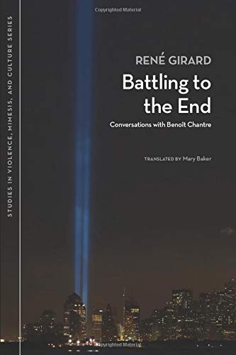 Battling to the End: Conversations With Benoit Chantre (Studies in Violence, Mimesis, and Culture)