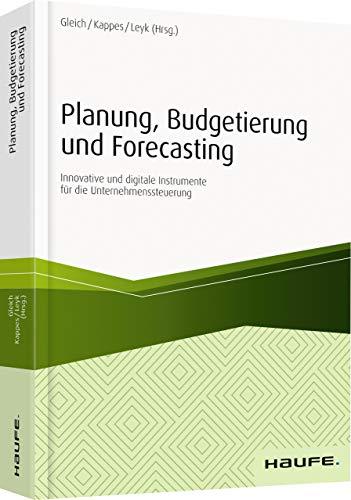 Planung, Budgetierung und Forecasting: Innovative und digitale Instrumente für die Unternehmenssteuerung (Haufe Fachbuch)