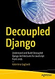 Decoupled Django: Understand and Build Decoupled Django Architectures for JavaScript Front-ends (English Edition)