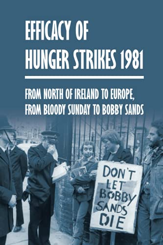 Efficacy Of Hunger Strikes 1981: From North Of Ireland To Europe, From Bloody Sunday To Bobby Sands: What Happened On Bloody Sunday 1920
