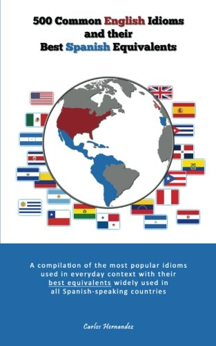 500 Popular English Idioms and Their Best Spanish Equivalents: A compilation of the most popular English idioms used in everyday context with their ... used in all Spanish-speaking countries