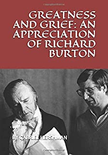 GREATNESS AND GRIEF: AN APPRECIATION OF RICHARD BURTON
