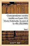 Correspondance secrète inédite sur Louis XVI, Marie-Antoinette, la cour et la ville T. 1