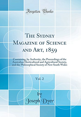 The Sydney Magazine of Science and Art, 1859, Vol. 2: Containing, by Authority, the Proceedings of the Australian Horticultural and Agricultural ... Society of New South Wales (Classic Reprint)