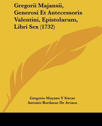 Gregorii Majansii, Generosi Et Antecessoris Valentini, Epistolarum, Libri Sex (1732)