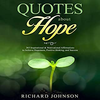 Quotes About Hope     365 Inspirational & Motivational Affirmations to Achieve Happiness, Positive Thinking, and Success              By:                                                                                                                                 Richard Johnson                               Narrated by:                                                                                                                                 Clay Willison                      Length: 1 hr and 30 mins     25 ratings     Overall 4.6