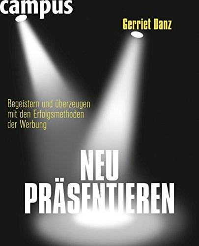 Danz Gerriet, Neu präsentieren: Begeistern und überzeugen mit den Erfolgsmethoden der Werbung.