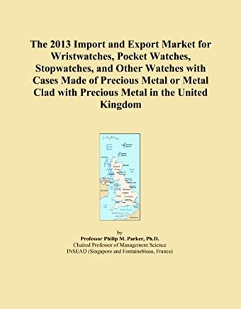 The 2013 Import and Export Market for Wristwatches, Pocket Watches, Stopwatches, and Other Watches with Cases Made of Precious Metal or Metal Clad with Precious Metal in the United Kingdom