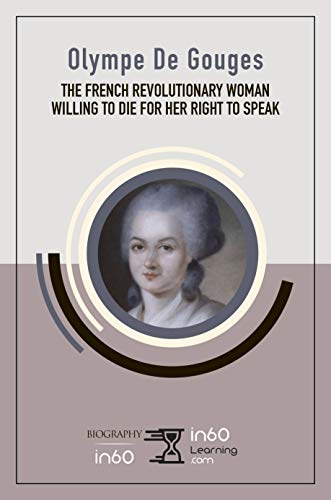 Olympe De Gouges: The French Revolutionary Woman Willing to Die for her Right to Speak (English Edition)