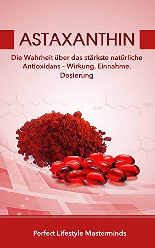 Astaxanthin: Die Wahrheit über das stärkste natürliche Antioxidans – Wirkung, Einnahme, Dosierung (German Edition)