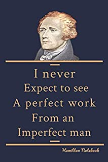 Hamilton Notebook : I never expect to see a perfect work from an imperfect man : Lined Journal: Inspirational Gifts for Gi...