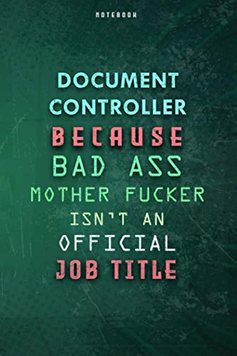 Document Controller Because Bad Ass Mother F*cker Isn't An Official Job Title Lined Notebook Journal Gift: Over 100 Pages, Gym, Daily Journal, 6x9 inch, To Do List, Paycheck Budget, Planner, Weekly