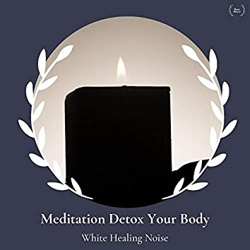 Meditation Detox Your Body - White Healing Noise