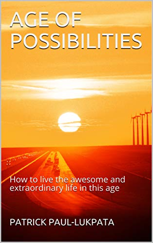 Book: AGE OF POSSIBILITIES - How To Live The Awesome and Extraordinary Life In This Age by Patrick Paul-Lukpata
