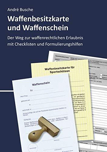 Waffenbesitzkarte und Waffenschein - Der Weg zur waffenrechtlichen Erlaubnis nach aktuellem Waffengesetz mit Checklisten und Formulierungshilfen: Nach ... Praxiswissen für Anwender des Waffengesetzes)