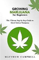 Growing Marijuana for Beginners: The Ultimate Step by Step Guide to Grow Indoor Marijuana