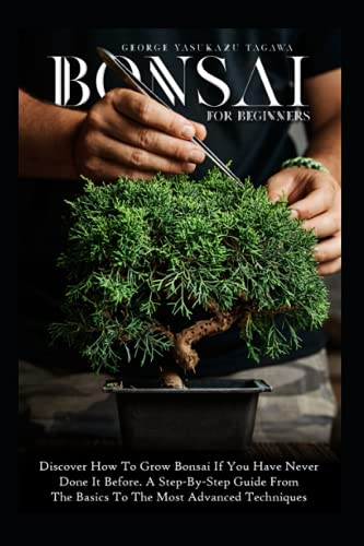 Bonsai For Beginners: Discover How To Grow Bonsai If You Have Never Done It Before. A Step-By-Step Guide From The Basics To The Most Advanced Techniques