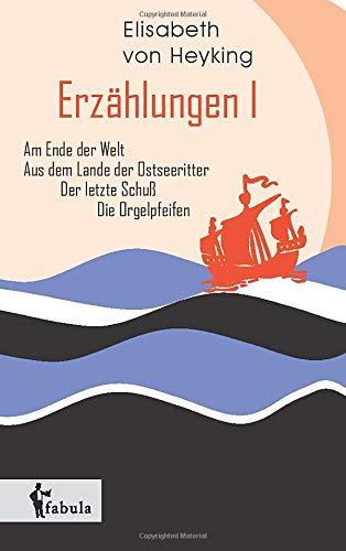Erzählungen I: Am Ende der Welt, Aus dem Lande der Ostseeritter, Der letzte Schuß, Die Orgelpfeifen