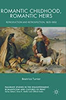 Romantic Childhood, Romantic Heirs: Reproduction and Retrospection, 1820 - 1850 (Palgrave Studies in the Enlightenment, Romanticism and Cultures of Print)