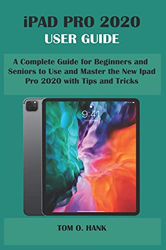 iPad Pro 2020 User Guide: A Complete Guide for Beginners and Seniors to Use and Master the New Ipad Pro 2020 with Tips and Tricks