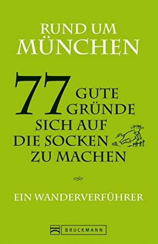 Wandern in München: Ein Wanderverführer mit 77 guten Gründen, sich auf die Socken zu machen: Wanderungen, Ausflüge und Touren rund um München