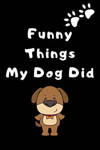 Funny things my dog did: a notebook to xrite down all the funny thins that your beloved dog do in order to save those memories