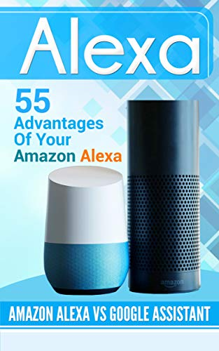 Amazon Alexa: 55 advantages of your Amazon Alexa. Amazon Alexa vs Google Assistant
