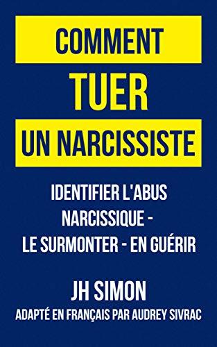Comment tuer un narcissiste: Identifier l'abus narcissique - le surmonter - en guérir